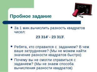 Пробное задание За 1 мин.вычислить разность квадратов чисел: 23 3142 - 23 313