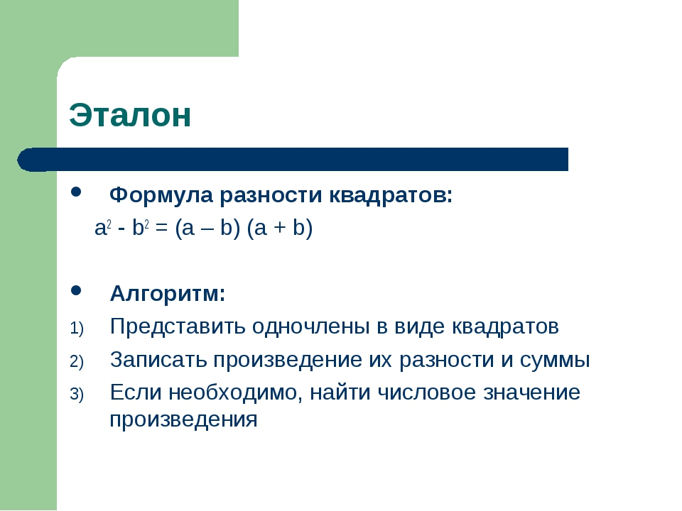 Эталон Формула разности квадратов: a2 - b2 = (a – b) (a + b) Алгоритм: Предст...