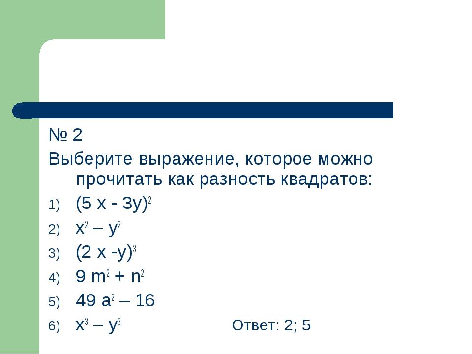 № 2 Выберите выражение, которое можно прочитать как разность квадратов: (5 x...
