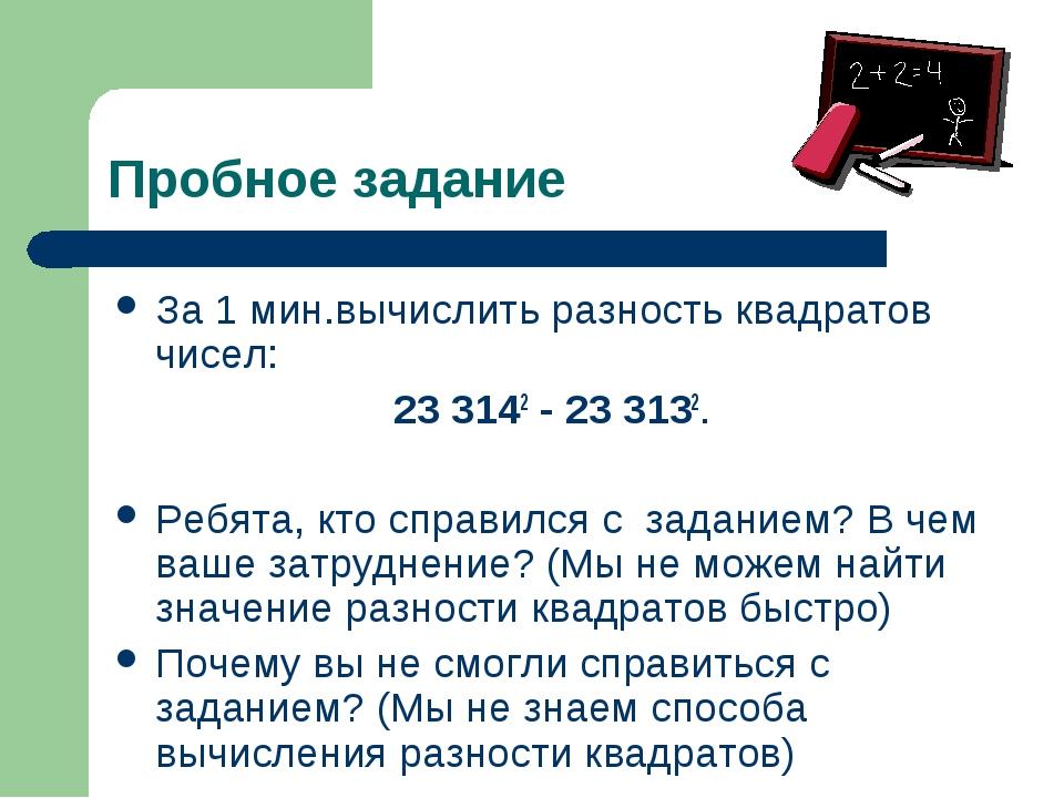 Пробное задание За 1 мин.вычислить разность квадратов чисел: 23 3142 - 23 313...
