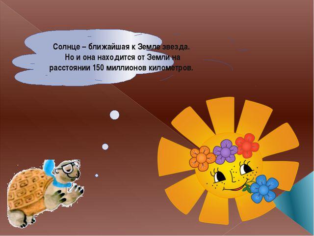 Солнце – ближайшая к Земле звезда. Но и она находится от Земли на расстоянии...
