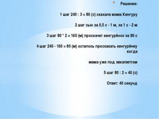Решение: 1 шаг 240 : 3 = 80 (с) скакала мама Кенгуру 2 шаг сын за 0,5 с - 1 м