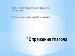 Спряжение глагола Изменение по лицам и числам называется спряжением; В русско