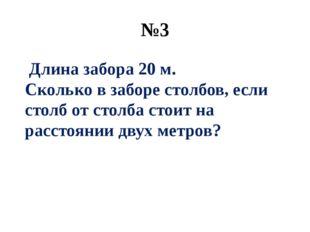 №3 Длина забора 20 м. Сколько в заборе столбов, если столб от столба стоит на