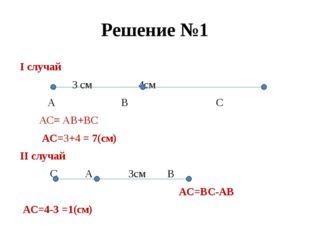 Решение №1 I случай 3 см 4см А В С АС= АВ+ВС АС=3+4 = 7(см) II случай С А 3см