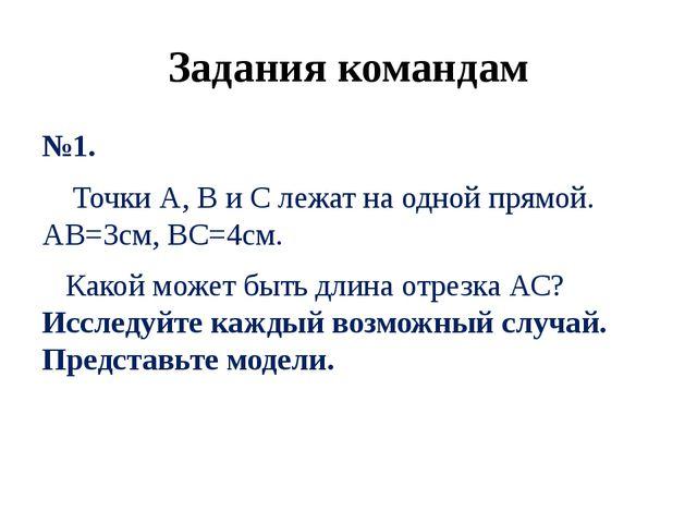 Задания командам №1. Точки А, В и С лежат на одной прямой. АВ=3см, ВС=4см. Ка...