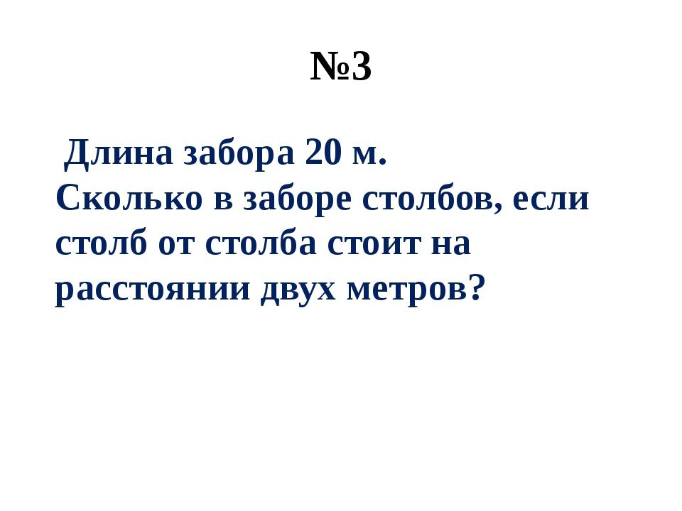 №3 Длина забора 20 м. Сколько в заборе столбов, если столб от столба стоит на...