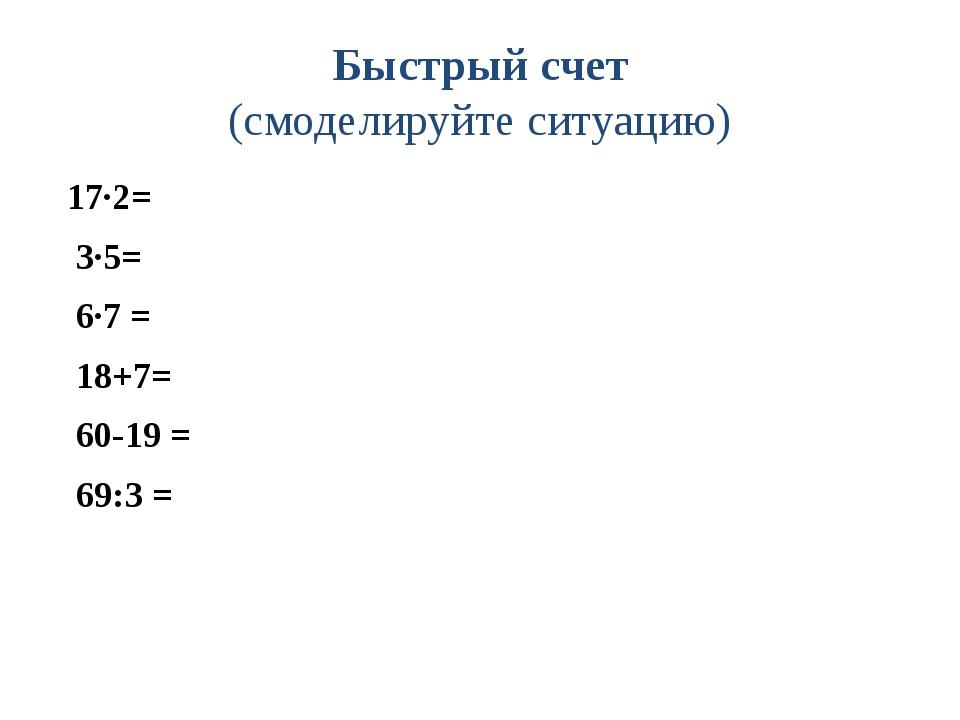 Быстрый счет (смоделируйте ситуацию) 17·2= 3·5= 6·7 = 18+7= 60-19 = 69:3 =