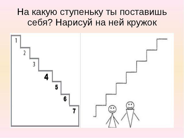 На какую ступеньку ты поставишь себя? Нарисуй на ней кружок