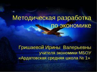 Методическая разработка по экономике Гришаевой Ирины Валерьевны учителя экон