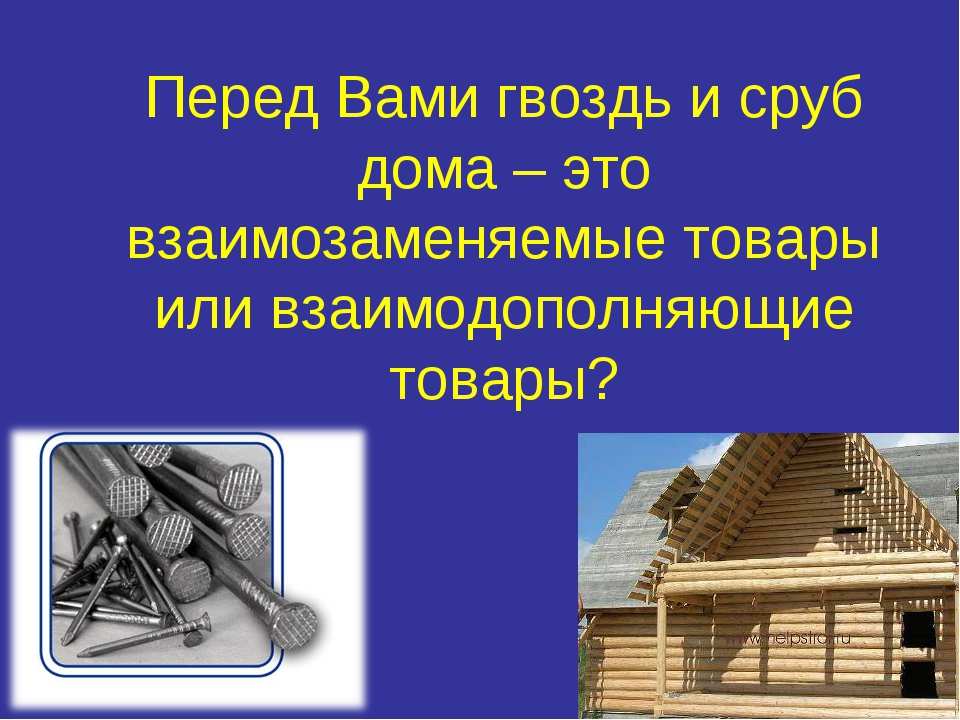 Перед Вами гвоздь и сруб дома – это взаимозаменяемые товары или взаимодополня...