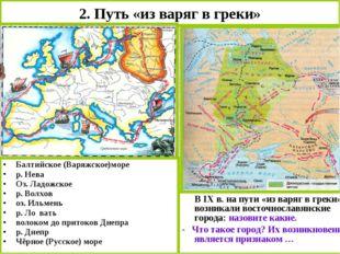 2. Путь «из варяг в греки» Балтийское (Варяжское)море р. Нева Оз. Ладожское р