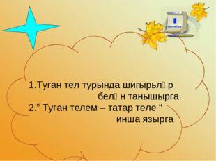 """1.Туган тел турында шигырьләр белән танышырга. 2."""" Туган телем – татар теле"""