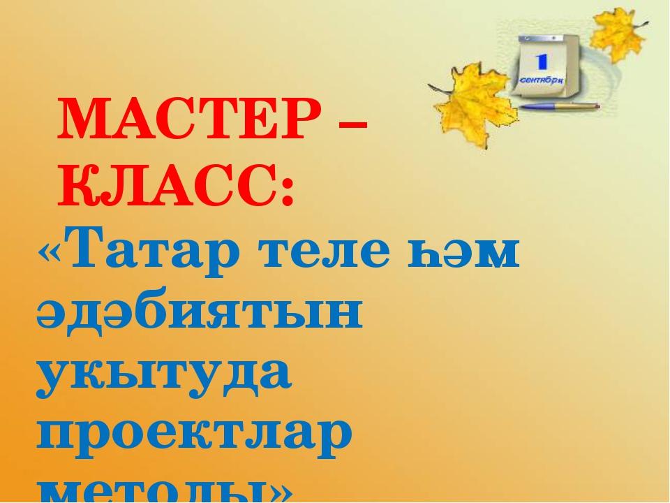МАСТЕР – КЛАСС: «Татар теле һәм әдәбиятын укытуда проектлар методы»