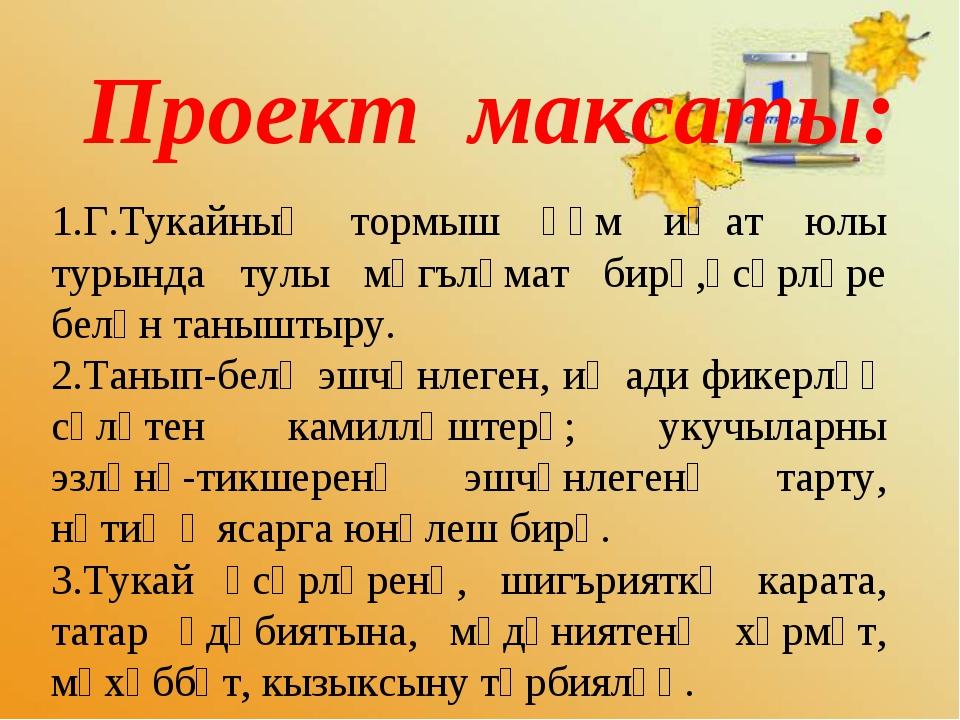 Проект максаты: 1.Г.Тукайның тормыш һәм иҗат юлы турында тулы мәгълүмат бирү...