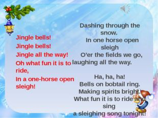 Jingle bells! Jingle bells! Jingle all the way! Oh what fun it is to ride, I