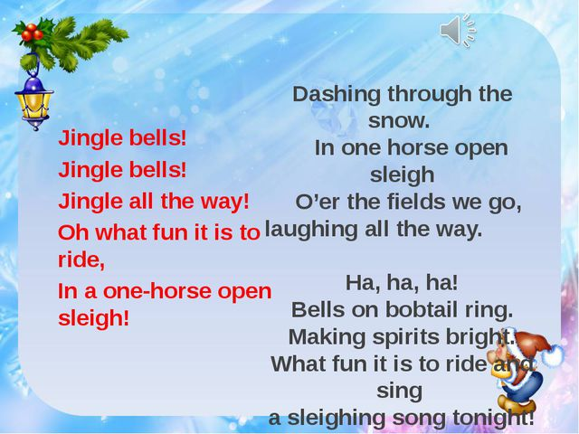 Jingle bells! Jingle bells! Jingle all the way! Oh what fun it is to ride, I...