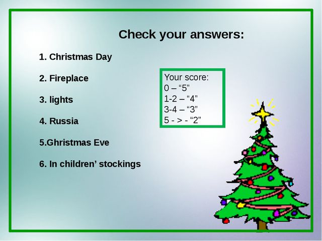 Check your answers: 1. Christmas Day 2. Fireplace 3. lights 4. Russia 5.Ghris...