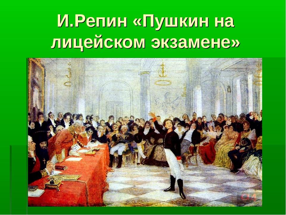 И.Репин «Пушкин на лицейском экзамене»