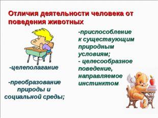 Отличия деятельности человека от поведения животных -целеполагание -преобразо