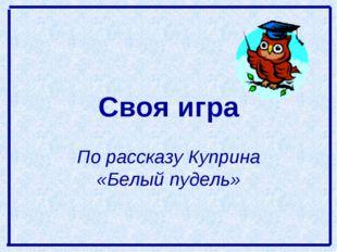 Своя игра По рассказу Куприна «Белый пудель»