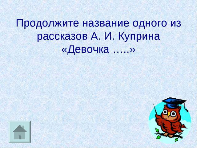Продолжите название одного из рассказов А. И. Куприна «Девочка …..»