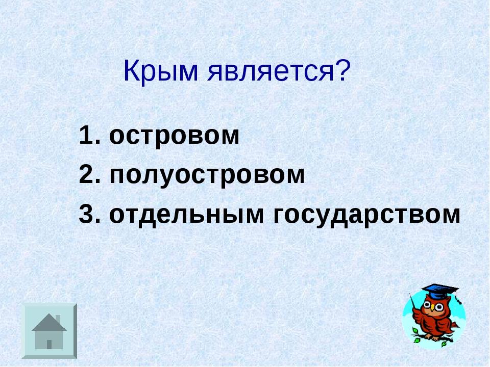 Крым является? 1. островом 2. полуостровом 3. отдельным государством