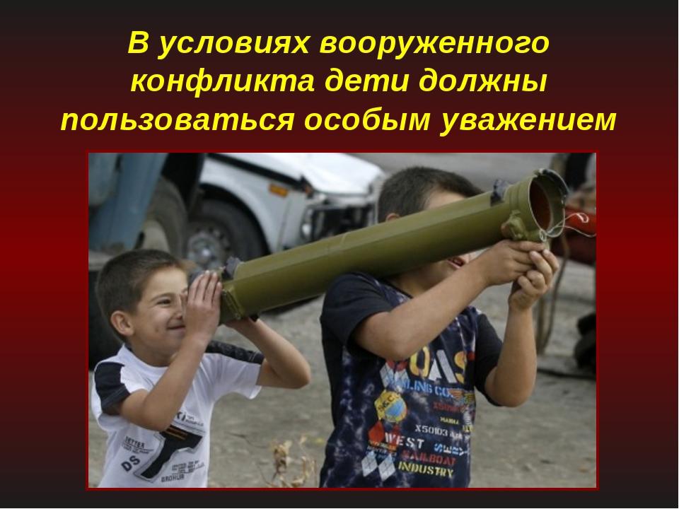 В условиях вооруженного конфликта дети должны пользоваться особым уважением