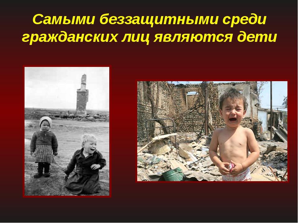 Самыми беззащитными среди гражданских лиц являются дети