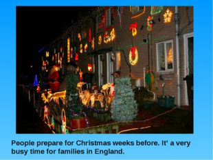 People prepare for Christmas weeks before. It' a very busy time for families