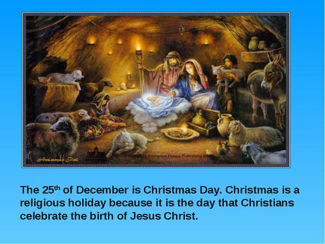 The 25th of December is Christmas Day. Christmas is a religious holiday becau...