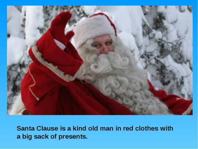 Santa Clause is a kind old man in red clothes with a big sack of presents.