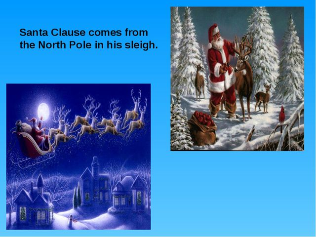 Santa Clause comes from the North Pole in his sleigh.