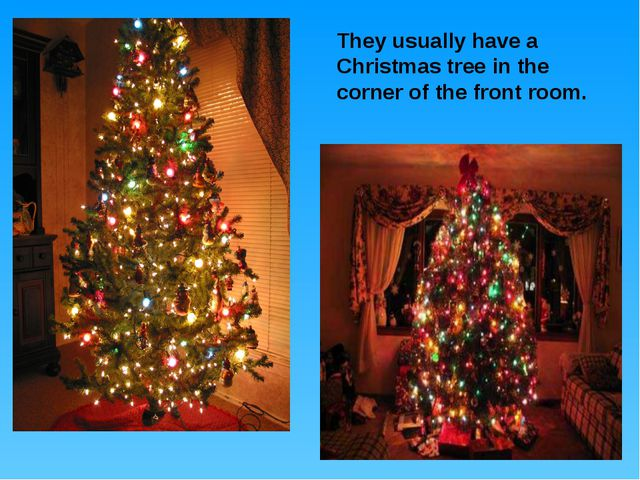 They usually have a Christmas tree in the corner of the front room.