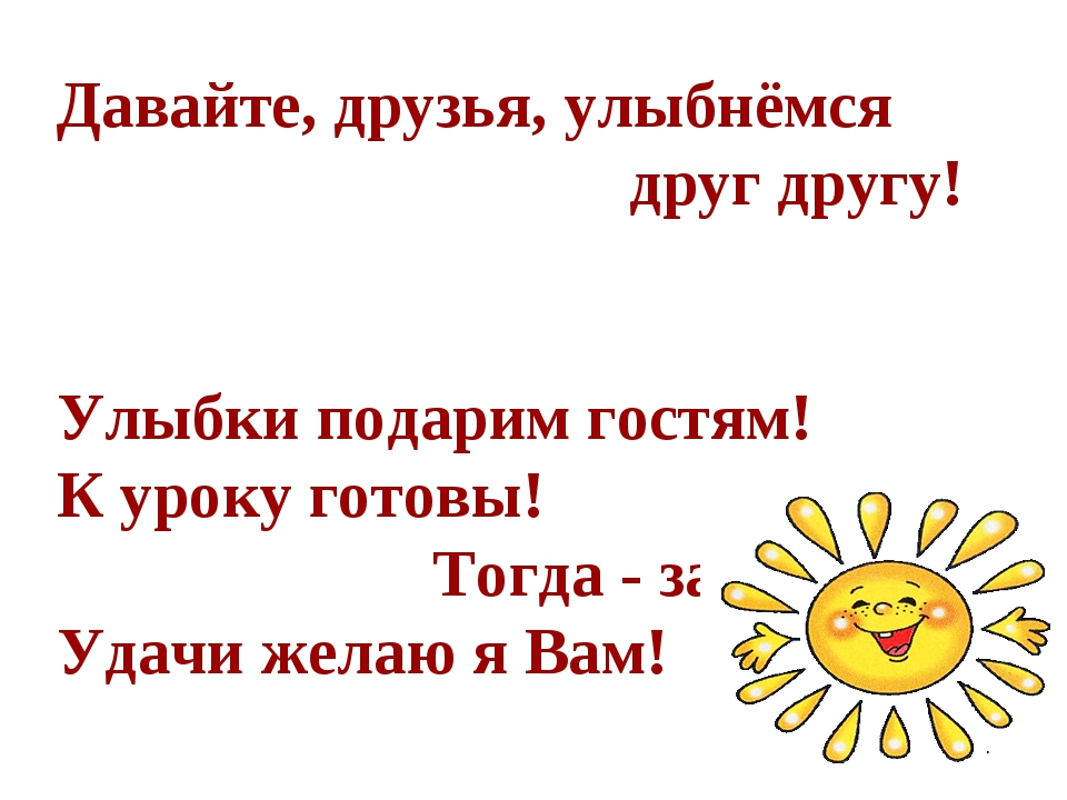 Давайте, друзья, улыбнёмся друг другу! Улыбки подарим гостям! К уроку готовы!...
