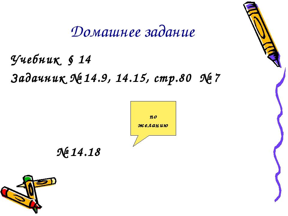 Домашнее задание Учебник § 14 Задачник № 14.9, 14.15, стр.80 № 7 № 14.18 по ж...