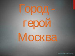 Город - герой Москва Подготовил Яков Пономарев