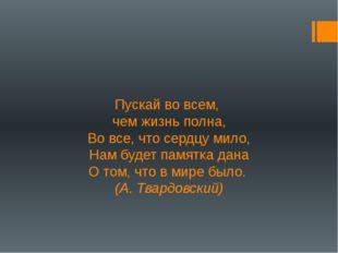 Пускай во всем, чем жизнь полна, Во все, что сердцу мило, Нам будет памятка д