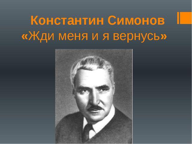 Константин Симонов «Жди меня и я вернусь»