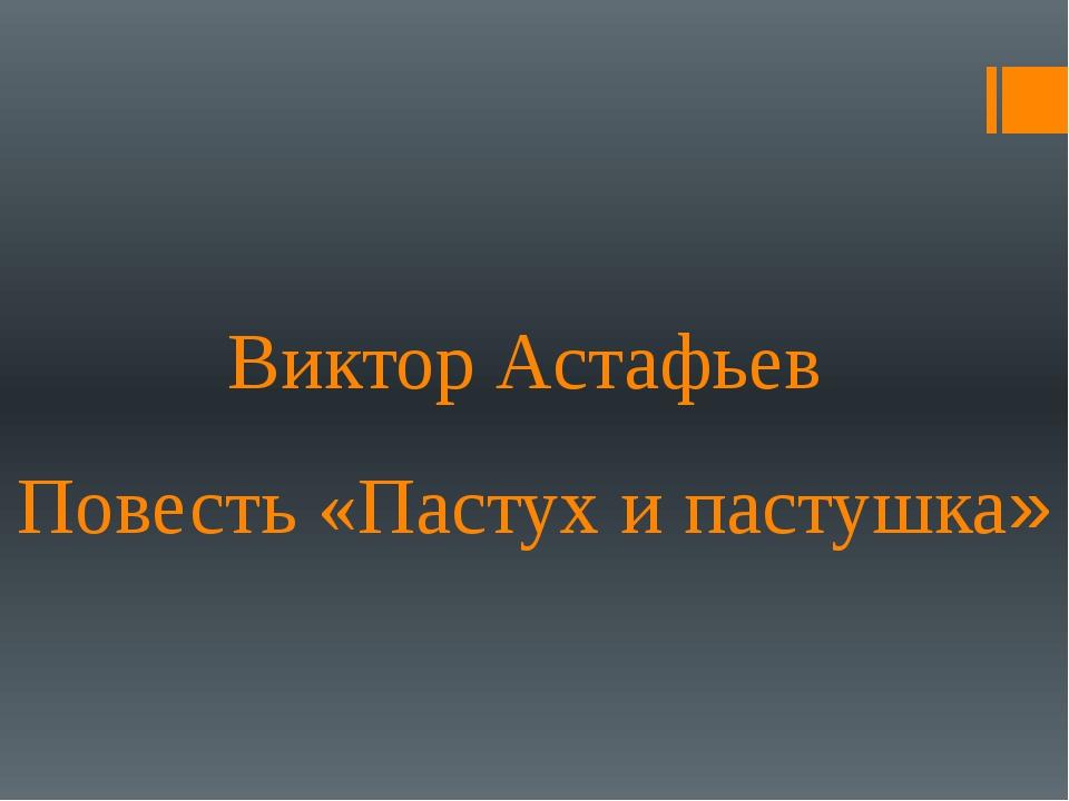Виктор Астафьев Повесть «Пастух и пастушка»