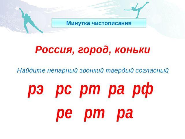 Россия, город, коньки Найдите непарный звонкий твердый согласный рэ рс рт ра...
