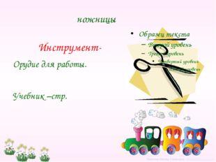 ножницы Инструмент- Орудие для работы. Учебник –стр. Левитина Любовь Семёновн