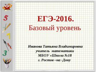 ЕГЭ-2016. Базовый уровень Иванова Татьяна Владимировна учитель математики МБ