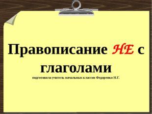 Правописание НЕ с глаголами подготовила учитель начальных классов Федоренко Н