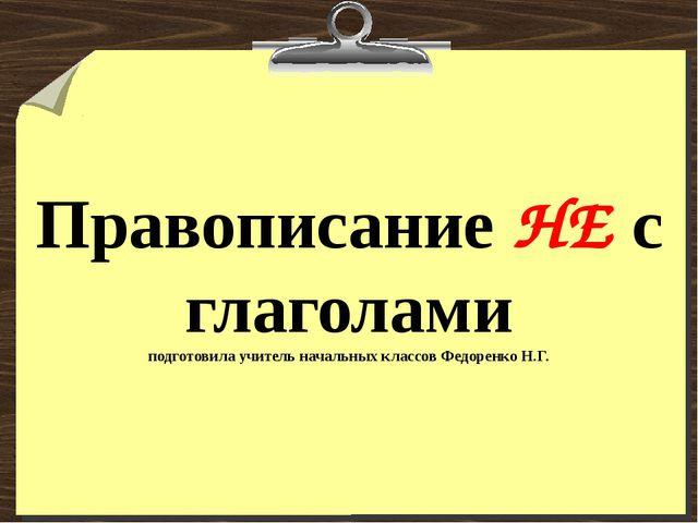 Правописание НЕ с глаголами подготовила учитель начальных классов Федоренко Н...