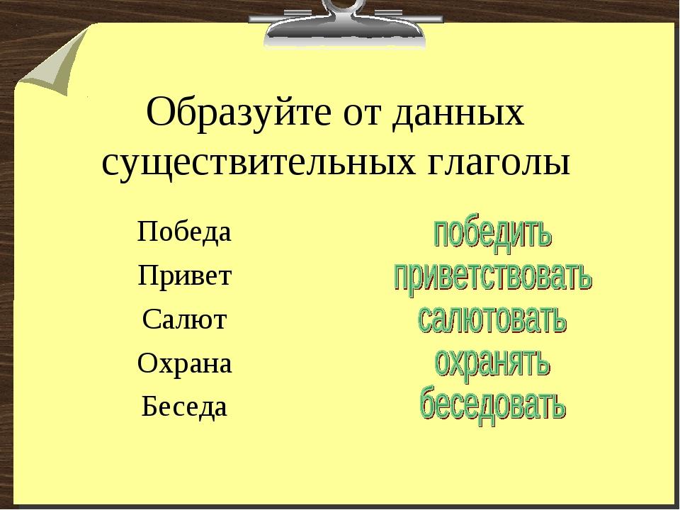 Образуйте от данных существительных глаголы Победа Привет Салют Охрана Беседа