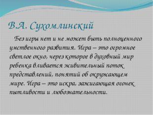 В.А. Сухомлинский Без игры нет и не может быть полноценного умственного разви