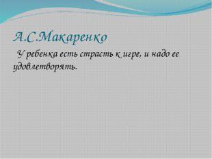 А.С.Макаренко У ребенка есть страсть к игре, и надо ее удовлетворять.