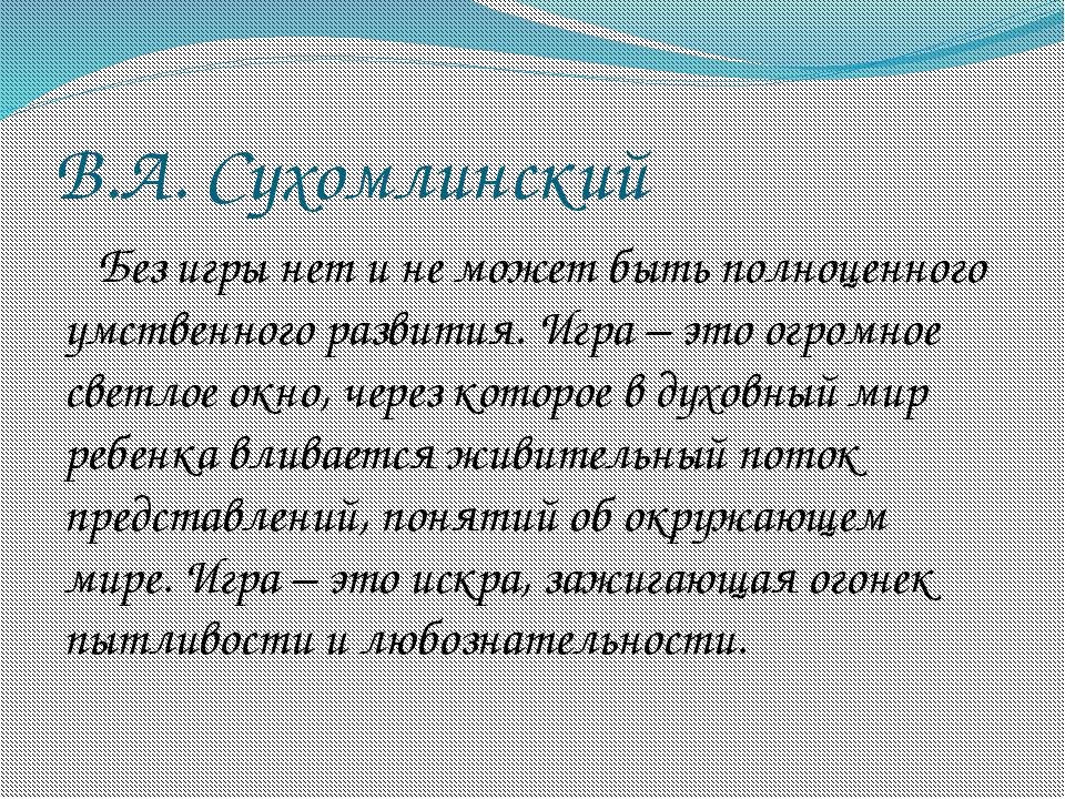 В.А. Сухомлинский Без игры нет и не может быть полноценного умственного разви...