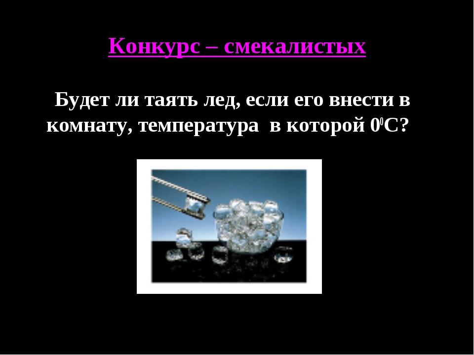 Конкурс – смекалистых Будет ли таять лед, если его внести в комнату, температ...